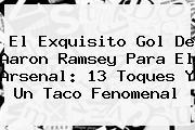 El Exquisito Gol De Aaron Ramsey Para El <b>Arsenal</b>: 13 Toques Y Un Taco Fenomenal