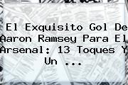 El Exquisito Gol De Aaron Ramsey Para El <b>Arsenal</b>: 13 Toques Y Un ...