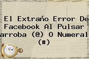 El Extraño Error De Facebook Al Pulsar <b>arroba</b> (@) O Numeral (#)
