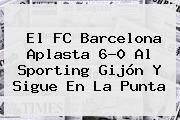 El <b>FC Barcelona</b> Aplasta 6-0 Al Sporting Gijón Y Sigue En La Punta