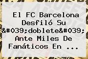 El <b>FC Barcelona</b> Desfiló Su 'doblete' Ante Miles De Fanáticos En ...