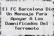 El <b>FC Barcelona</b> Dio Un Mensaje Para Apoyar A Los Damnificados Del Terremoto