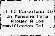 El <b>FC Barcelona</b> Dio Un Mensaje Para Apoyar A Los Damnificados Del <b>...</b>