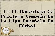 El <b>FC Barcelona</b> Se Proclama Campeón De La Liga Española De Fútbol