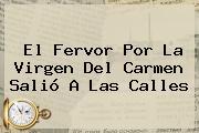 El Fervor Por La <b>Virgen Del Carmen</b> Salió A Las Calles