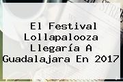 El Festival <b>Lollapalooza</b> Llegaría A Guadalajara En 2017