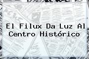 El <b>Filux</b> Da Luz Al Centro Histórico