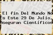 El <b>fin Del Mundo</b> No Es Este <b>29 De Julio</b>, Aseguran Científicos