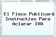 El Fisco Publicará Instructivo Para Aclarar IVA