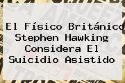 El Físico Británico <b>Stephen Hawking</b> Considera El Suicidio Asistido