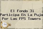 El Fondo 3i Participa En La Puja Por Las FPS Towers