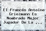 El Francés <b>Antoine Griezmann</b> Es Nombrado Mejor Jugador De La ...