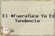 <i>El #FueraTuca Ya Es Tendencia</i>