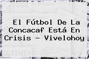 El Fútbol De La <b>Concacaf</b> Está En Crisis - Vivelohoy