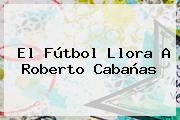El Fútbol Llora A <b>Roberto Cabañas</b>