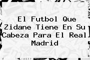 El Futbol Que Zidane Tiene En Su Cabeza Para El <b>Real Madrid</b>