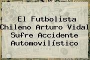 El Futbolista Chileno <b>Arturo Vidal</b> Sufre Accidente Automovilístico