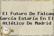 El Futuro De <b>Falcao</b> García Estaría En El Atlético De Madrid