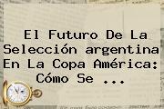 El Futuro De La Selección <b>argentina</b> En La Copa América: Cómo Se <b>...</b>