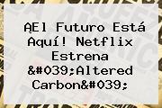 ¡El Futuro Está Aquí! Netflix Estrena &#039;<b>Altered Carbon</b>&#039;