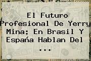 El Futuro Profesional De <b>Yerry Mina</b>: En Brasil Y España Hablan Del ...