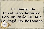 El Gesto De <b>Cristiano Ronaldo</b> Con Un Niño Al Que Le Pegó Un Balonazo