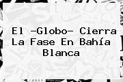 El ?<b>Globo</b>? Cierra La Fase En Bahía Blanca