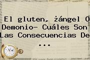 El <b>gluten</b>, ¿ángel O Demonio? Cuáles Son Las Consecuencias De ...