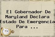 El Gobernador De Maryland Declara Estado De Emergencia Para <b>...</b>