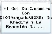 El Gol De <b>Casemiro</b> Con 'ayuda' De Khedira Y La Reacción De ...