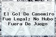 El Gol De <b>Casemiro</b> Fue Legal; No Hubo Fuera De Juego