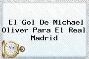 El Gol De <b>Michael Oliver</b> Para El Real Madrid