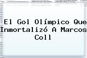 El Gol Olímpico Que Inmortalizó A <b>Marcos Coll</b>