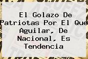 El Golazo De Patriotas Por El Que Aguilar, De <b>Nacional</b>, Es Tendencia