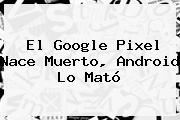 El <b>Google Pixel</b> Nace Muerto, Android Lo Mató