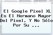 El <b>Google Pixel</b> XL Es El Hermano Mayor Del Pixel, Y No Sólo Por Su ...