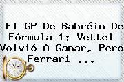 El GP De Bahréin De <b>Fórmula 1</b>: Vettel Volvió A Ganar, Pero Ferrari ...