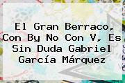 El Gran Berraco, Con By No Con V, Es Sin Duda <b>Gabriel García Márquez</b>