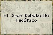 El Gran <b>Debate Del Pacífico</b>
