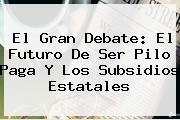 <b>El Gran Debate: El Futuro De Ser Pilo Paga Y Los Subsidios Estatales</b>