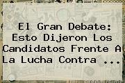 El Gran Debate: Esto Dijeron Los Candidatos Frente A La Lucha Contra ...