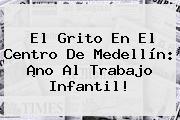 El Grito En El Centro De Medellín: ¡<b>no Al Trabajo Infantil</b>!