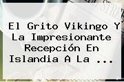 El Grito Vikingo Y La Impresionante Recepción En <b>Islandia</b> A La ...