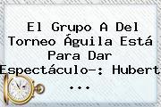 El Grupo A Del <b>Torneo Águila</b> Está Para Dar Espectáculo?: Hubert <b>...</b>