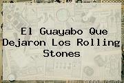 El Guayabo Que Dejaron Los <b>Rolling Stones</b>
