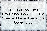 El Guiño Del Arquero Con El Que Sueña Boca Para La <b>Copa</b> ...