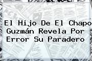 El Hijo De El <b>Chapo Guzmán</b> Revela Por Error Su Paradero