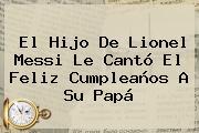 El Hijo De <b>Lionel Messi</b> Le Cantó El Feliz Cumpleaños A Su Papá