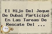 El Hijo Del Jeque De <b>Dubai</b> Participó En Las Tareas De Rescate Del <b>...</b>