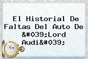 El Historial De Faltas Del Auto De &#039;<b>Lord Audi</b>&#039;